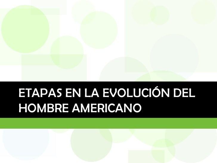 ETAPAS EN LA EVOLUCIÓN DELHOMBRE AMERICANO