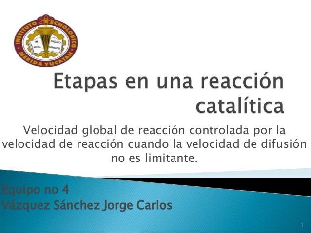 Velocidad global de reacción controlada por lavelocidad de reacción cuando la velocidad de difusión                   no e...