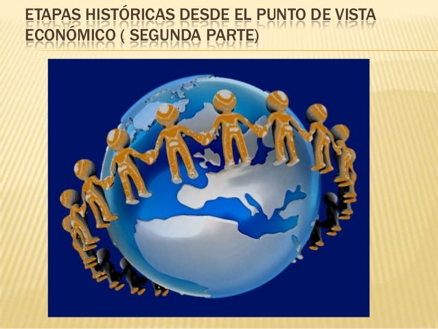 ETAPAS HISTÓRICAS DESDE EL PUNTO DE VISTA ECONÓMICO ( SEGUNDA PARTE)
