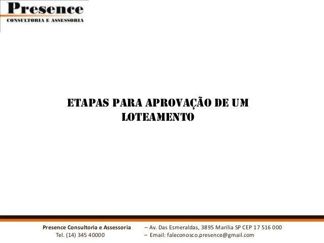 ETAPAS PARA APROVAÇÃO DE UM LOTEAMENTO  Presence Consultoria e Assessoria Tel. (14) 345 40000  – Av. Das Esmeraldas, 3895 ...
