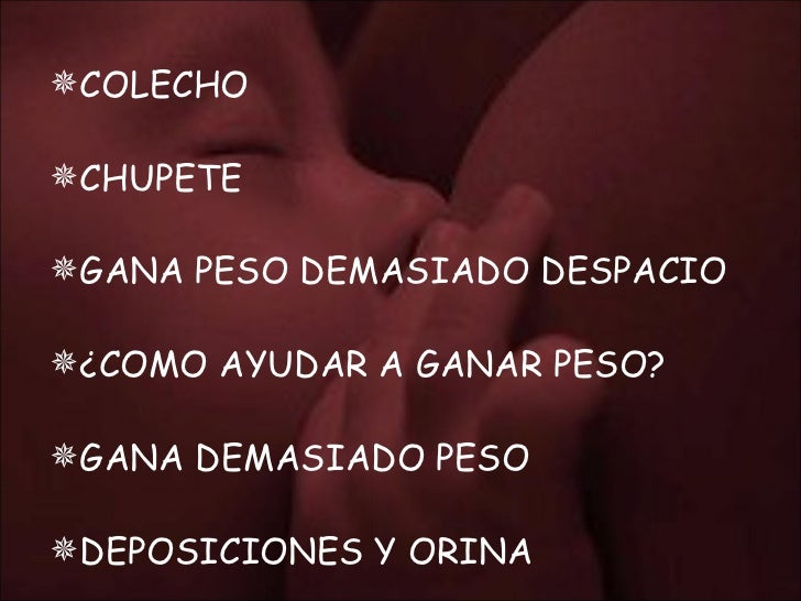 <ul><li>COLECHO </li></ul><ul><li>CHUPETE  </li></ul><ul><li>GANA PESO DEMASIADO DESPACIO </li></ul><ul><li>¿COMO AYUDAR A...
