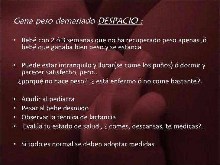 Gana peso demasiado  DESPACIO : <ul><li>Bebé con 2 ó 3 semanas que no ha recuperado peso apenas ,ó bebé que ganaba bien pe...