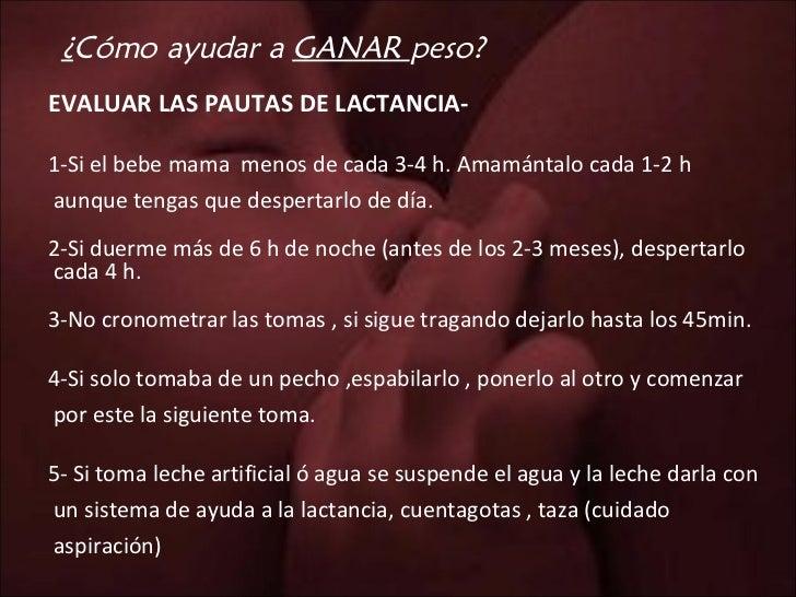 ¿ Cómo ayudar a  GANAR  peso? <ul><li>EVALUAR LAS PAUTAS DE LACTANCIA- </li></ul><ul><li>1-Si el bebe mama  menos de cada ...