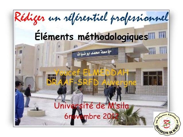 1 Rédiger un référentiel professionnel Éléments méthodologiques Youcef ELMEDDAH DRAAF-SRFD Auvergne Université de M'sila 6...