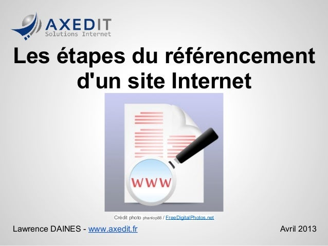Les étapes du référencementdun site InternetLawrence DAINES - www.axedit.fr Avril 2013Crédit photo phanlop88 / FreeDigital...