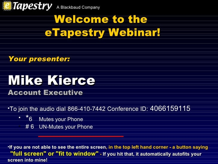 Welcome to the  eTapestry Webinar! <ul><li>To join the audio dial - 866-410-7442 Conference ID:   4066159115 </li></ul><ul...