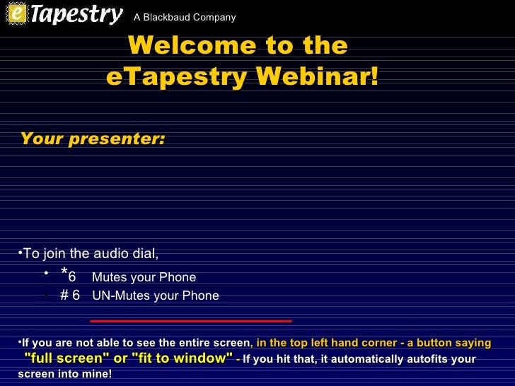 Welcome to the  eTapestry Webinar! <ul><li>To join the audio dial,  </li></ul><ul><ul><li>* 6  Mutes your Phone </li></ul>...