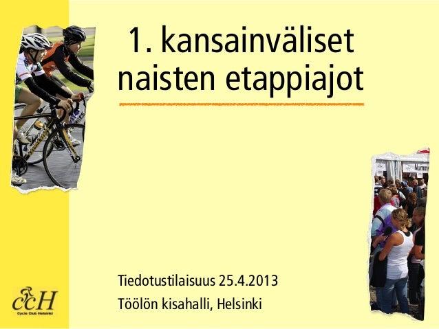 1. kansainvälisetnaisten etappiajotTiedotustilaisuus 25.4.2013Töölön kisahalli, Helsinki