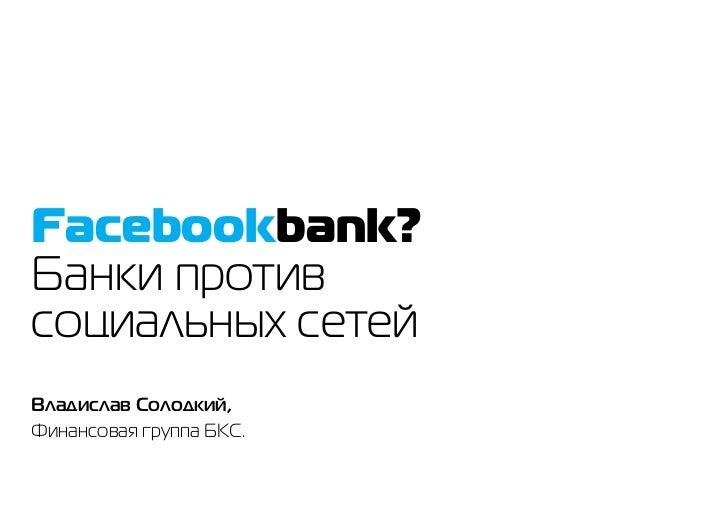 Facebookbank?Банки противсоциальных сетейВладислав Солодкий,Финансовая группа БКС.