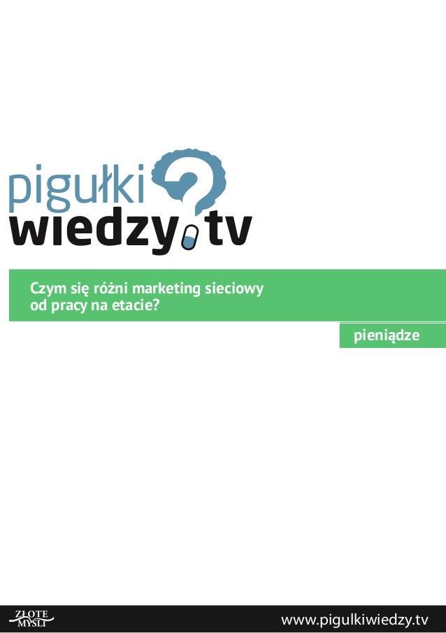 Czym się różni marketing sieciowyod pracy na etacie?pieniądzewww.pigulkiwiedzy.tv