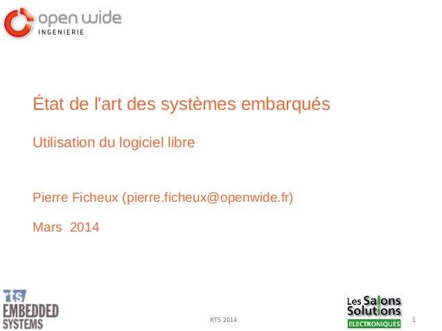 1RTS 2014 État de l'art des systèmes embarqués Utilisation du logiciel libre Pierre Ficheux (pierre.ficheux@openwide.fr) M...
