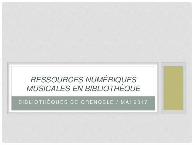 B I B L I O T H È Q U E S D E G R E N O B L E / M A I 2 0 1 7 RESSOURCES NUMÉRIQUES MUSICALES EN BIBLIOTHÈQUE