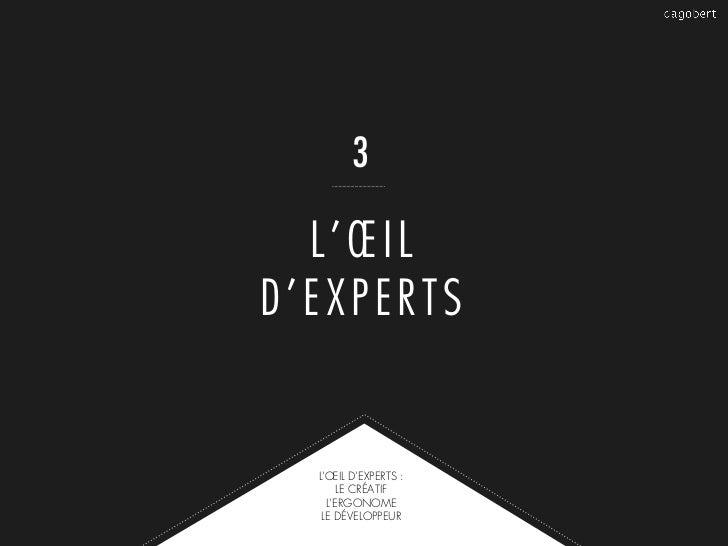 3  L'ŒILD'EXPERTS  L'ŒIL D'EXPERTS :       LE CRÉATIF    L'ERGONOME   LE DÉVELOPPEUR