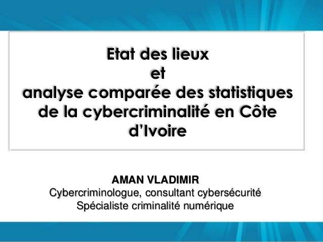 Etat des lieux  et  analyse comparée des statistiques  de la cybercriminalité en Côte  d'Ivoire  AMAN VLADIMIR  Cybercrimi...