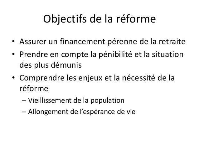 Objectifs de la réforme• Assurer un financement pérenne de la retraite• Prendre en compte la pénibilité et la situation  d...