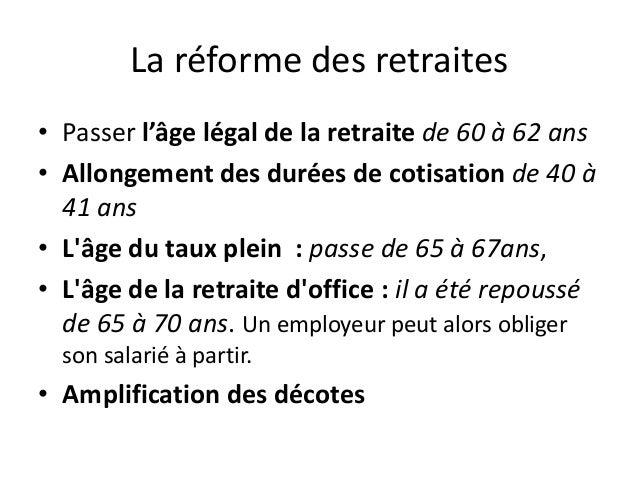 La réforme des retraites• Passer l'âge légal de la retraite de 60 à 62 ans• Allongement des durées de cotisation de 40 à  ...