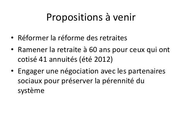 Propositions à venir• Réformer la réforme des retraites• Ramener la retraite à 60 ans pour ceux qui ont  cotisé 41 annuité...