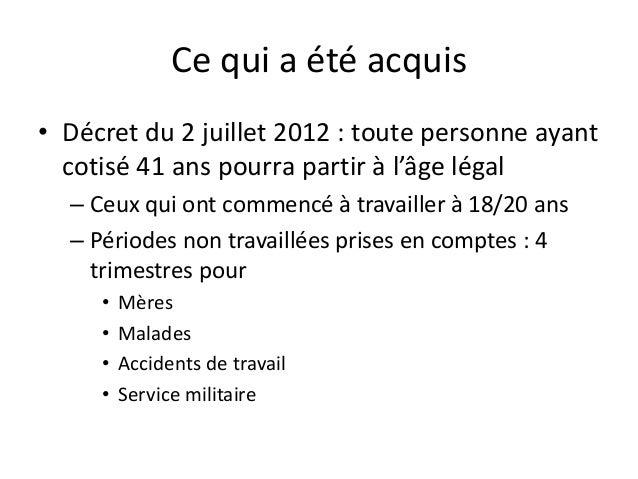 Ce qui a été acquis• Décret du 2 juillet 2012 : toute personne ayant  cotisé 41 ans pourra partir à l'âge légal  – Ceux qu...