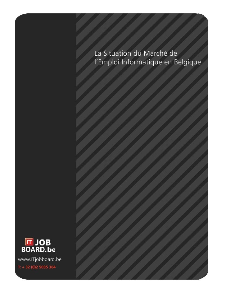 La Situation du Marché de                         l'Emploi Informatique en Belgique     www.ITjobboard.be T: + 32 (0)2 503...