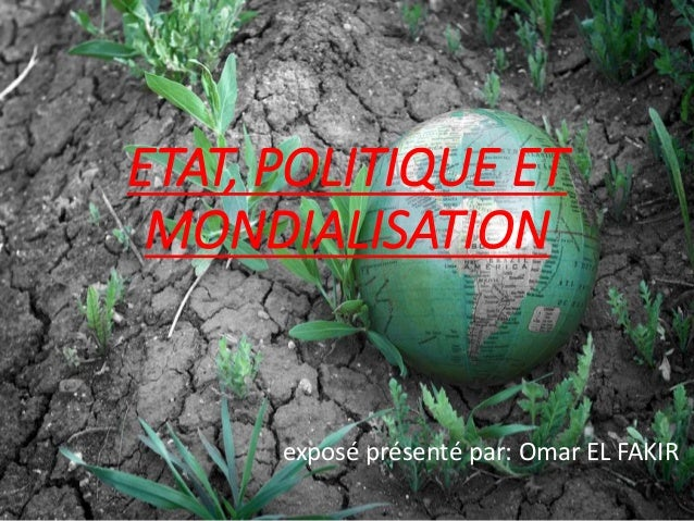 ETAT, POLITIQUE ET MONDIALISATION exposé présenté par: Omar EL FAKIR