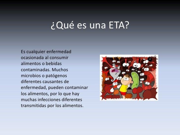 ¿Qué es una ETA?<br />Es cualquier enfermedad ocasionada al consumir alimentos o bebidas contaminadas. Muchos microbios o ...