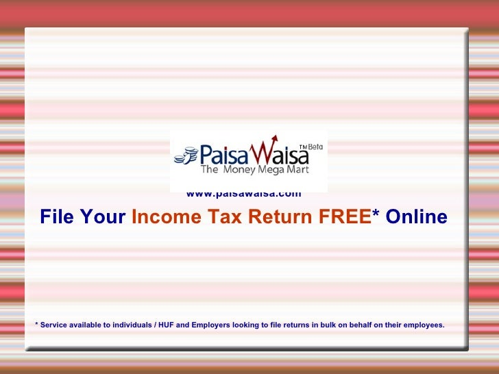 www.paisawaisa.com File Your  Income   Tax Return FREE *   Online * Service available to individuals / HUF and Employers l...