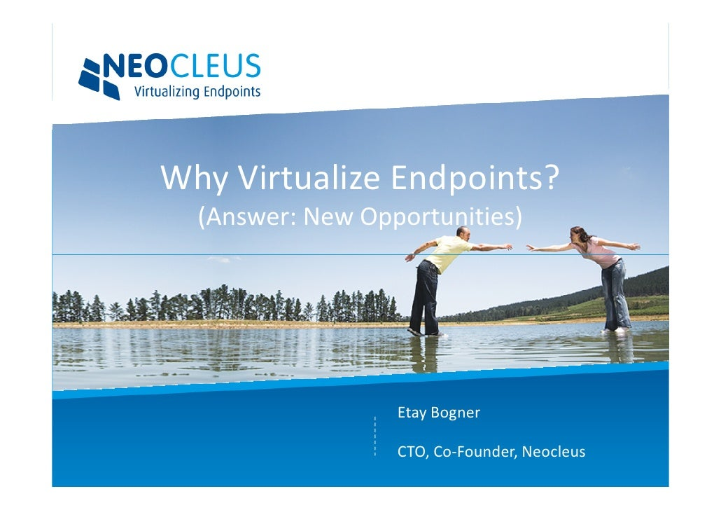 Why Virtualize Endpoints?   (Answer: New Opportunities)                       Etay Bogner                    CTO, Co-Found...