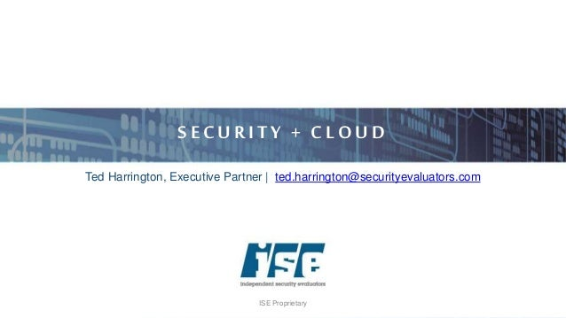 ISE Proprietary S ECU RITY + CLO U D Ted Harrington, Executive Partner | ted.harrington@securityevaluators.com