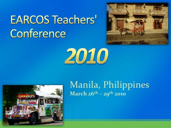 EARCOS Teachers' Conference<br />Manila, Philippines<br />March 26th – 29th 2010<br />2010<br />