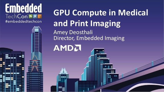 GPU Compute in Medical and Print Imaging Amey Deosthali Director, Embedded Imaging