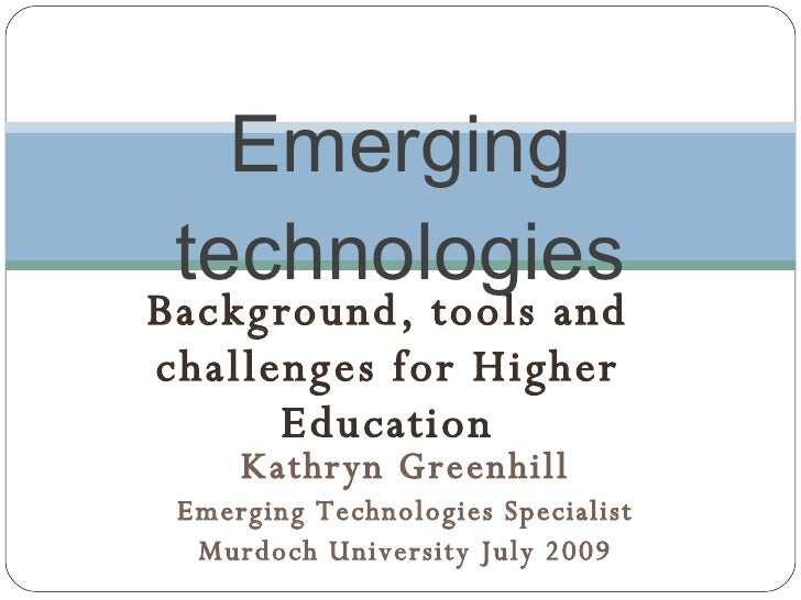 Emerging  technologies Bac kg round, tools and c hallenges for Higher        Education      Kathryn Greenhill  Emerging Te...