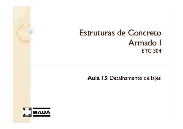 Estruturas de ConcretoEstruturas de ConcretoArmado IArmado IETC 304ETC 304Aula 15: Detalhamento de lajes