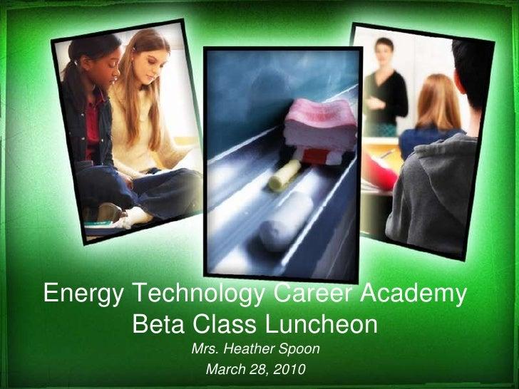 Energy Technology Career AcademyBeta Class Luncheon<br />Mrs. Heather Spoon<br />March 28, 2010<br />