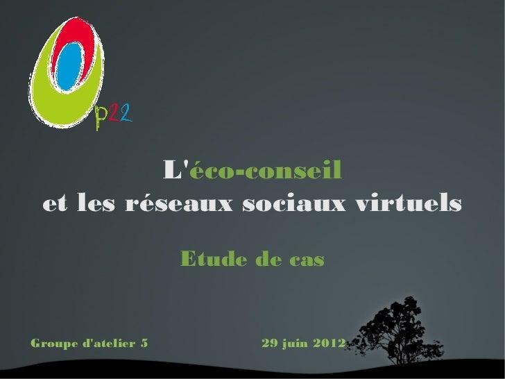 Léco-conseil et les réseaux sociaux virtuels                     Etude de casGroupe datelier 5         29 juin 2012       ...