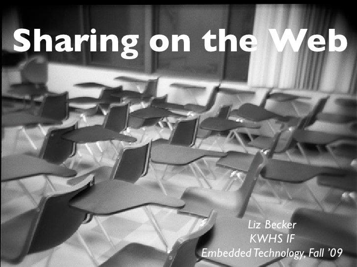 Sharing on the Web                      Liz Becker                   KWHS IF           Embedded Technology, Fall '09