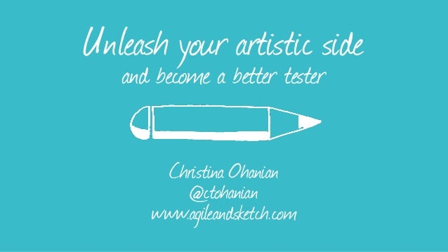Unleash your artistic side and become a better tester Christina Ohanian @ctohanian www.agileandsketch.com
