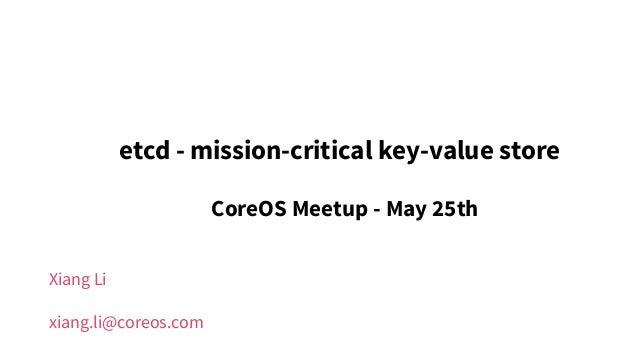 Xiang Li xiang.li@coreos.com etcd - mission-critical key-value store CoreOS Meetup - May 25th