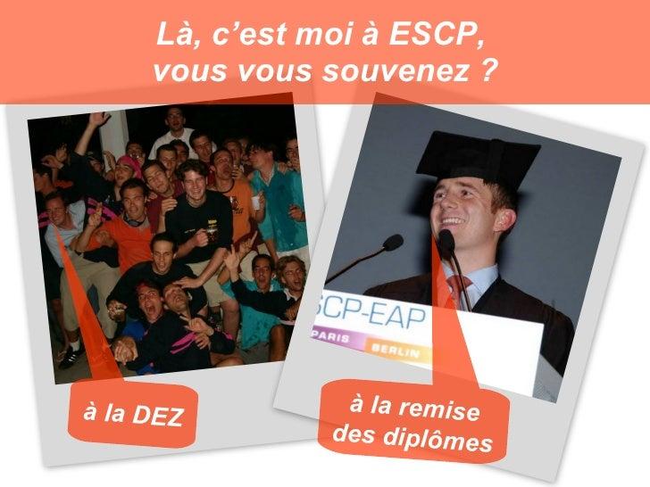 Là, c'est moi à ESCP,      vous vous souvenez ?     à la DEZ        à la remise                des diplômes