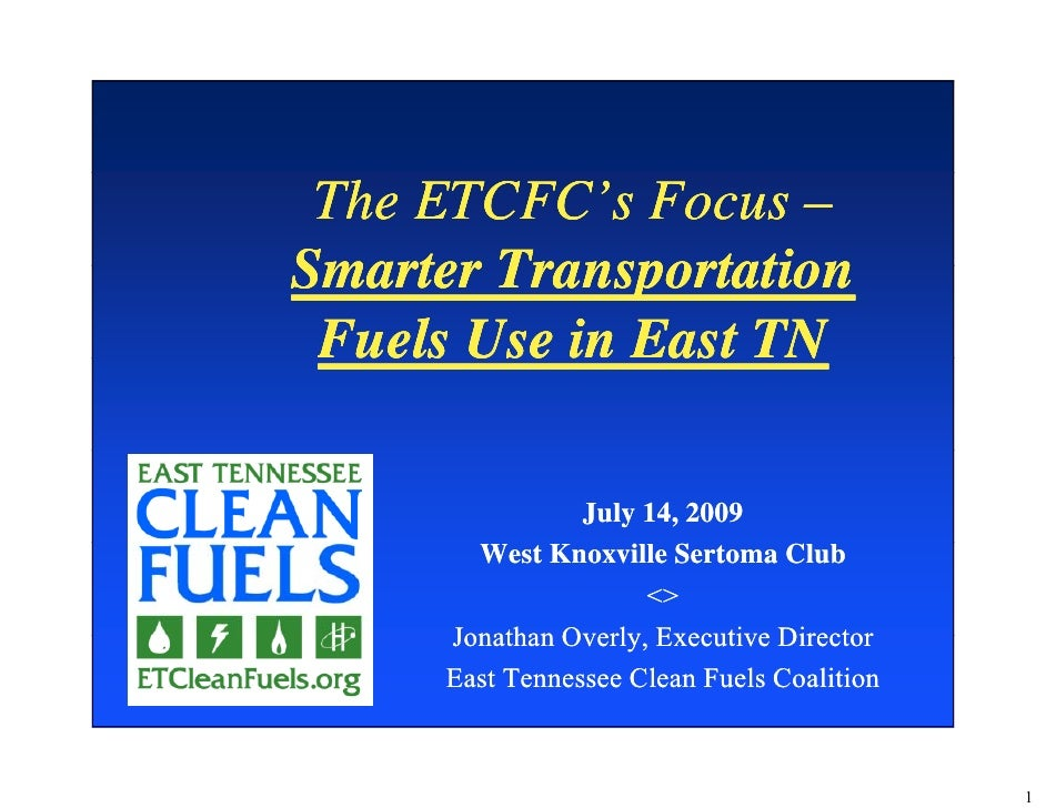 The ETCFC's Focus – Smarter Transportation  Fuels Use in East TN July 14, 2009 West Knoxville Sertoma Club <> Jonathan Ove...