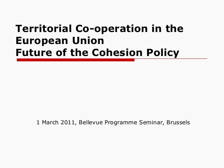 Territorial Co-operation in the European Union  Future of the Cohesion Policy 1 March 2011, Bellevue Programme Seminar, Br...