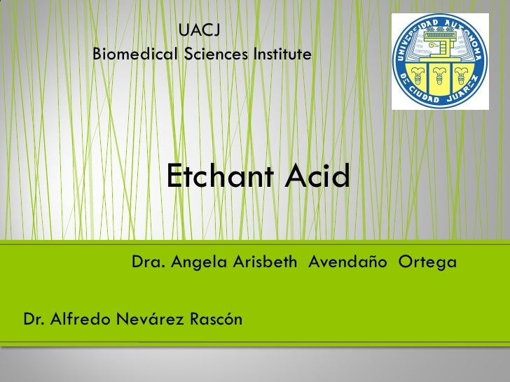 UACJ        Biomedical Sciences Institute                 Etchant Acid             Dra. Angela Arisbeth Avendaño OrtegaDr....