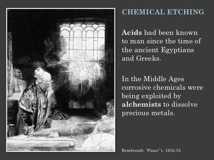 CHEMICAL ETCHINGAcids had been knownto man since the time ofthe ancient Egyptiansand Greeks.In the Middle Agescorrosive ch...
