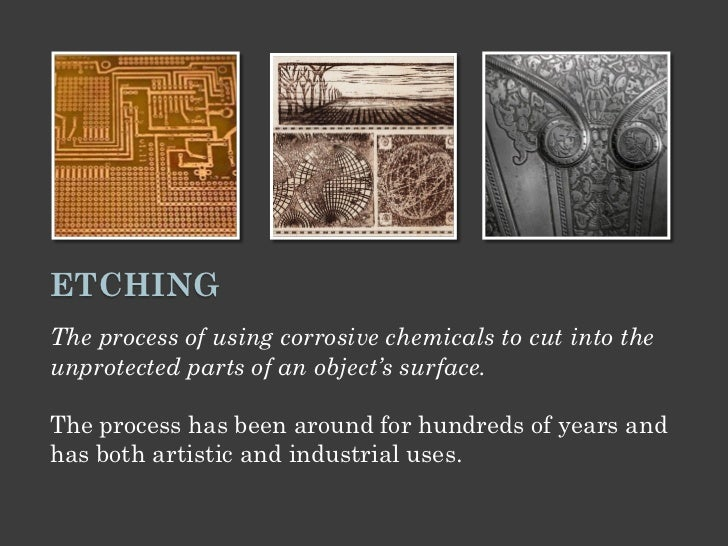 ETCHINGThe process of using corrosive chemicals to cut into theunprotected parts of an object's surface.The process has be...