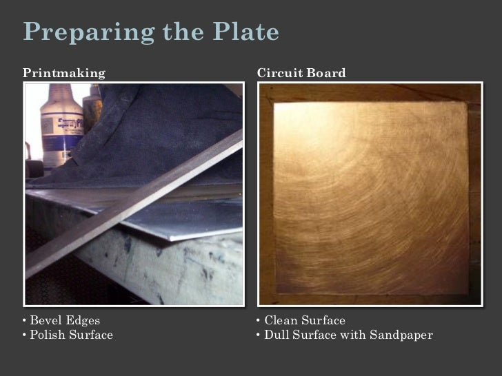 Preparing the PlatePrintmaking        Circuit Board• Bevel Edges      • Clean Surface• Polish Surface   • Dull Surface wit...