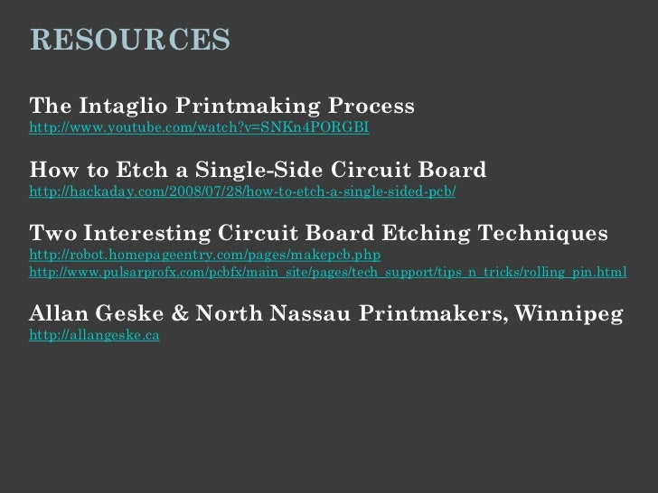 RESOURCESThe Intaglio Printmaking Processhttp://www.youtube.com/watch?v=SNKn4PORGBIHow to Etch a Single-Side Circuit Board...