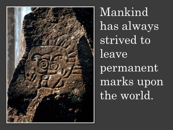 Mankindhas alwaysstrived toleavepermanentmarks uponthe world.