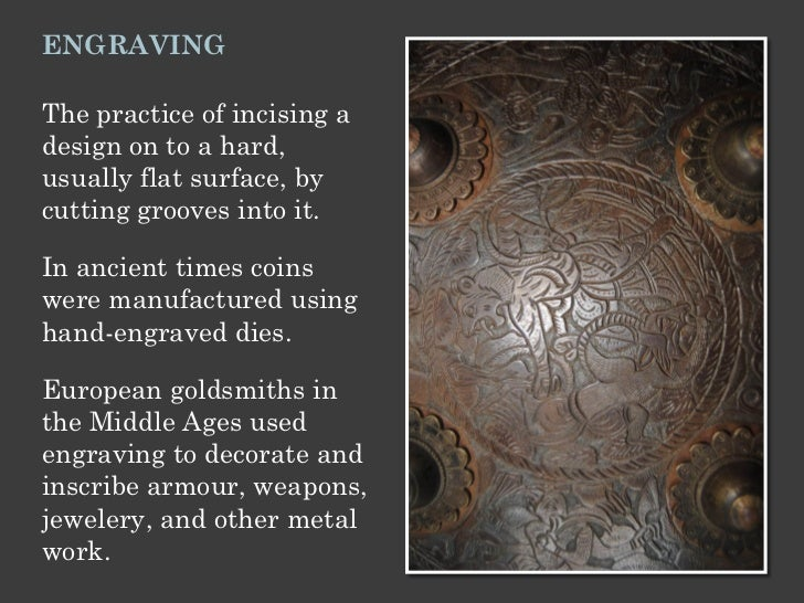 ENGRAVINGThe practice of incising adesign on to a hard,usually flat surface, bycutting grooves into it.In ancient times co...