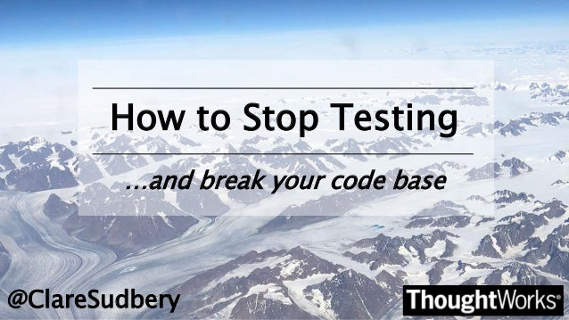 How to Stop Testing @ClareSudbery …and break your code base