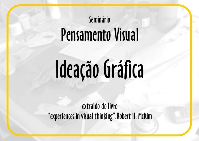 "Seminário Pensamento Visual Ideação Gráfica extraído do livro ""experiences in visual thinking"",Robert H. McKim"