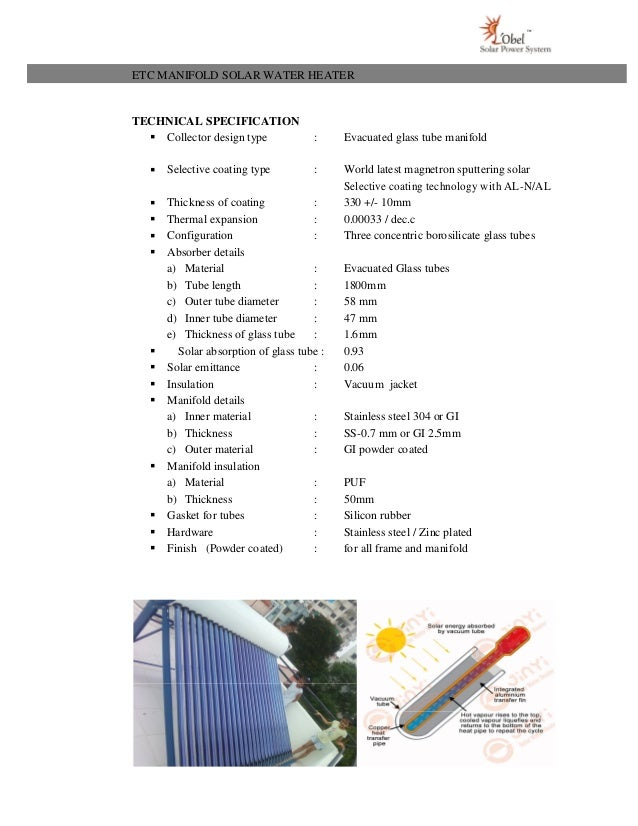 ETC MANIFOLD SOLAR WATER HEATER TECHNICAL SPECIFICATION  Collector design type : Evacuated glass tube manifold  Selectiv...